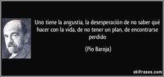 Uno tiene la angustia, la desesperación de no saber qué hacer con la vida, de no tener un plan, de encontrarse perdido (Pío Baroja)