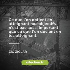 """""""Ce que l'on obtient en atteignant nos objectifs n'est pas aussi important que ce que l'on devient en les atteignant."""" Zig Ziglar"""