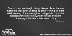 One of the most tragic things I know about human nature is that all of us tend to put off living. We are all dreaming of some magical rose garden over the horizon instead of enjoying the roses that are blooming outside our windows today. Dale Carnegie #FocalPointYEG #FocalPointEdmonton #CoachShelleyBablitz #FocalPoint #BusinessCoaching