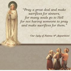 """Our Lady of Fatima - """"Pray a great deal and make sacrifices for sinners, for many souls go to Hell for not having someone to pray and make sacrifices for them. Catholic Values, Catholic Quotes, Catholic Prayers, Catholic Saints, Catholic Theology, Catholic Answers, Roman Catholic, Pray Quotes, Words Of Wisdom Quotes"""