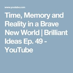 Time, Memory and Reality in a Brave New World | Brilliant Ideas Ep. 49 - YouTube