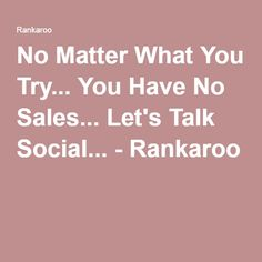 No Matter What You Try... You Have No Sales... Let's Talk Social... - Rankaroo