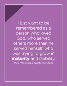 I just want to be remembered as a person who loved God, who served others more than he served himself, who was trying to grow in maturity and stability. Maturity Quotes, Christ In Me, Serving Others, Keep The Faith, Life Quotes, Qoutes, Stability, Quote Of The Day, Positive Quotes