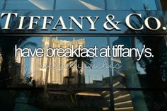 Have breakfast at Tiffany's (: ❤ (Annnnd, now I have that song stuck in my head)