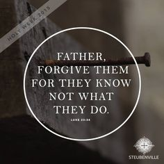 """Father, forgive them for they know not what they do."" 