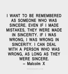 Even if I made mistakes, they were made in sincerity. I was wrong in sincerity. I can deal with a person who was wrong- as long as they were sincere. Malcolm X