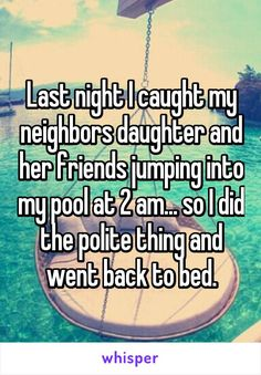 Last night I caught my neighbors daughter and her friends jumping into my pool at 2 am... so I did the polite thing and went back to bed.