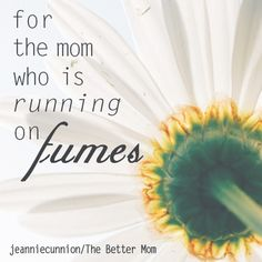 For the mom who is running on fumes……..