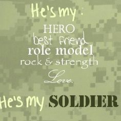 He's my hero, best friend, role model, rock and strength, and love. He's my soldier <3