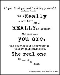 """If you find yourself asking yourself (and your friends) """"Am I really a writer? Am I really and artist?"""" Chances are you are. The counterfeit innovator is widely self.confident. The real one is scared to death. ~Steven Pressfield """"the war of Art"""""""