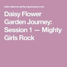 Daisy Flower Garden Journey: Session 1 — Mighty Girls Rock