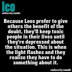 Definitely not one of my better Leo traits. But, unfortunately, true. Just took care of this situation.