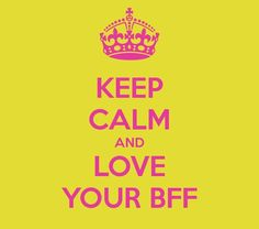 Keep calm and love your BFF! I LOVE this quote:)