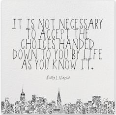 """""""It is not necessary to accept the choices handed down to you by life as you know it"""" I adore this quote and what it means to be able to choose."""