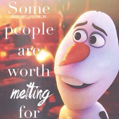 some ppl are worth melting for quote - This is so adorable that brave little Olaf makes me cry ;)