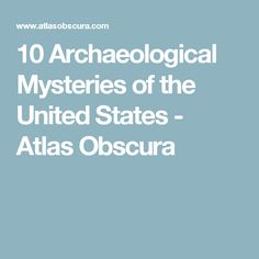 10 Archaeological Mysteries of the United States - Atlas Obscura