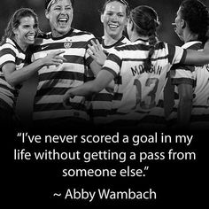 """I've never scored a goal in my life without getting a pass from someone else."" - Abby Wambach Soccer Quote"