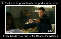 "You know supernatural changed your life when every tuesday you hum ""In the Heat of the Moment"""