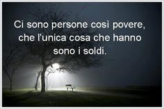 There are people so poor, that the only thing they have is money. Ci sono persone cosi' povere, che l'unica cosa che hanno sono i soldi. Words Quotes, Me Quotes, Phrases About Life, Italian Quotes, Smart Quotes, The Ugly Truth, Italian Language, Seriously Funny, Favorite Words