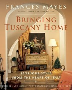 Bringing Tuscany Home by  Frances Mayes with Edward Mayes Photographs by Steven Rothfeld