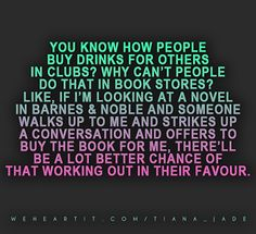 You know how people buy drinks for others in clubs? Why can't people do that in book stores? Like, if I'm looking at a novel in Barnes and Noble and someone walks up to me a strikes up a conversation and offers to buy the book for me, there'll be a lot better chance of that working out in their favour.  #saying #sayings #quote #text #words #bookstore #conversation #books