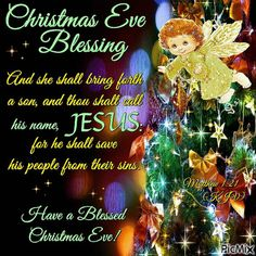 "CHRISTMAS EVE BLESSING: Matthew 1:21 (1611 KJV !!!!) "" And she shall bring forth a son, and thou shalt call his name JESUS: for he shall save his people from their sins.""    NAV A VERY BLESSED CHRISTMAS EVE !!!!"