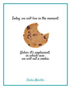 Today we will live in the moment. Unless it's unpleasant, in which case we will eat a cookie. - Cookie Monster #quote