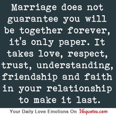 Marriage does not guarantee you will be together forever it's only paper it takes love respect trust understanding friendship and faith in your relationship to make it last Love Quotes Photos, Quotes To Live By, Me Quotes, Heart Quotes, Random Quotes, Change Quotes, Quotable Quotes, Meaningful Love Quotes, Inspirational Quotes