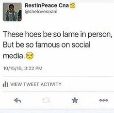 These hoes be so lame in person but so famous on social media