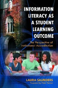 Information literacy as a student learning outcome : the perspective of institutional accreditation / Laura Saunders ; foreword by Peter Hernon. Santa Barbara, Calif. : Libraries Unlimited, c2011.