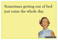 sometimes-getting-out-of-bed-just-ruins-whole-day-ecard