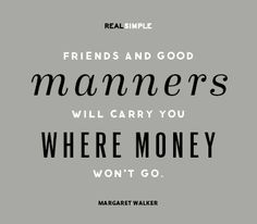 """Friends and good manners will carry you where money won't go."" - Margaret Walker"