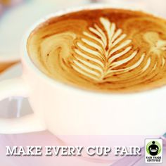 Can you pledge to make every cup of coffee or tea you drink a Fair Trade Certified cup?