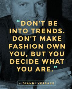 """""""Don't be into trends. Don't make fashion own you, but you decide what you are, what you want to express by the way you dress and the way you live."""" — Gianni Versace ... #quotes #fashionquote"""