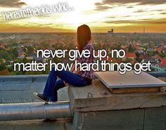 Never give up, no matter how hard things get<3