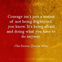 """[Image: A square base, half red and half yellow, with the header """"Gryffinpuff."""" White text: """"Courage isn't just a matter of not being frightened, you know. It's being afraid and doing what you have to do anyway. -The Doctor (Doctor Who)""""]: Harry Potter Houses, Harry Potter Books, Harry Potter Memes, Hogwarts Houses, Positive Vibes, Positive Quotes, Hufflepuff Pride, Doctor Who Quotes, Quotes To Live By"""