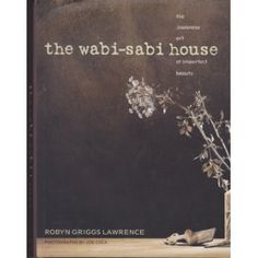 The Wabi-Sabi House: The Japanese Art of Imperfect Beauty....on my book wishlist.