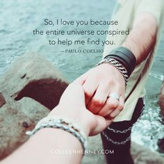 So, I love you because the entire universe conspired to help me find you. ― Paulo Coelho