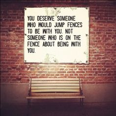 You deserve someone who would jump fences to be with you, not someone who is on the fence about being with you.