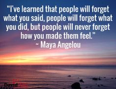 """I've learned that people will forget what you said, people will forget what you did, but people will never forget how you made them feel."" ~ Maya Angelou"