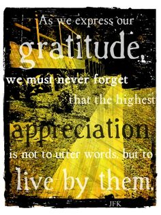 """As we express our GRATITUDE, we must never forget the highest APPRECIATION is not to 'utter' words, but to LIVE BY THEM.""<3 <3 <3   ~~~~~~~~~~~~~~~~~~~~~~~  ~~~~~~~~~~~~~~~~~~~~~~~~~~  {{So very very true! To live by the words we speak; is so very important!! For WHAT ARE WE; just voice boxes; if we do not live life by the words we speak and believe in?}}"