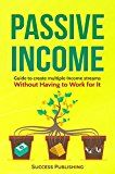 Free Kindle Book -   Passive Income: Guide To Create Multiple Income Streams: Without Having To Work For It
