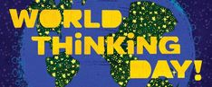 World Thinking Day Mark your calendar for February 22 Celebrate World Thinking Day—the day when girls around the planet participate in activities and projects with global themes. Ideas for Activities for girls in all levels to celebrate!