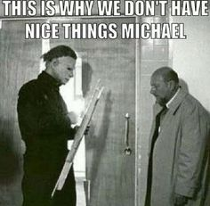 Michael Myers humor! It's funny if you were a destructive kid and your parents always said that to you :)