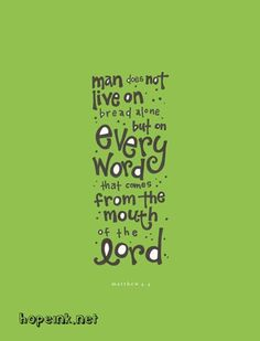 Man does not live on bread alone but on every word that comes from the mouth of The Lord Matthew 4:4