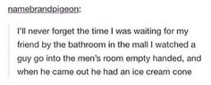 There's an ice cream dealer in the men's bathroom. He has some bullshit bargains, though. *sinks into shadows*<<haha Manado, Funny Cute, The Funny, Funny Pins, Funny Stuff, Funny Shit, Funny Tumblr Posts, Men's Bathroom, My Guy