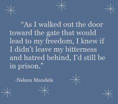 """""""As I walked out the door toward the gate that would lead to my freedom, I knew if I didn't leave my bitterness and hatred behind, I'd still be in prison."""" -Nelson Mandela http://berniefallon.com/"""
