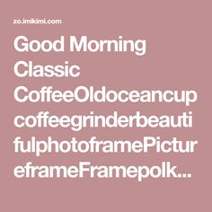 Good Morning Classic CoffeeOldoceancupcoffeegrinderbeautifulphotoframePictureframeFramepolkadotcupcoffeespoonMorning TimeFamilyParentsKimi Art FrameStylin FrameEmily50ThankyoucoupleStilllifeMyhappy Good Night, Good Morning, Birthday Cake With Photo, Classic, Sweet, Frame, Art, Nighty Night, Buen Dia