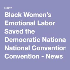 Black Women's Emotional Labor Saved the Democratic National Convention - News & Views - EBONY