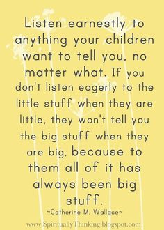 Listen earnestly to anything your children want to tell you,.....    this is a great reminder to myself as a Mom.